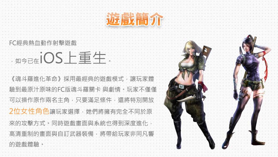 FC經典熱血動作射擊遊戲,如今已在iOS上重生。《魂斗羅進化革命》採用最經典的遊戲模式,讓玩家體驗到最原汁原味的FC版魂斗羅關卡與劇情。玩家不僅僅可以操作原作兩名主角,只要滿足條件,還將特別開放2位女性角色讓玩家選擇,她們將擁有完全不同於原來的攻擊方式。同時遊戲畫面與系統也得到深度進化,高清重制的畫面與自訂武器裝備,將帶給玩家非同凡響的遊戲體驗。