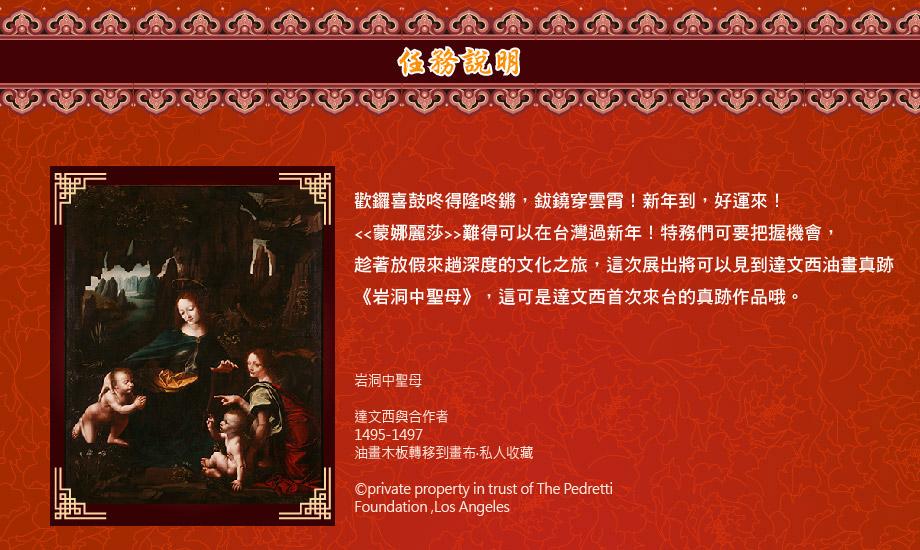 歡鑼喜鼓咚得隆咚鏘,鈸鐃穿雲霄!新年到,好運來! <<蒙娜麗莎>>難得可以在台灣過新年!特務們可要把握機會, 趁著放假來趟深度的文化之旅,這次展出將可以見到達文西油畫真跡 《岩洞中聖母》,這可是達文西首次來台的真跡作品哦。
