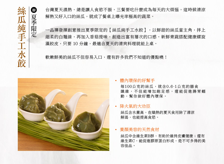 夏季限定,絲瓜純手工水餃。台灣夏天濕熱,總是讓人食慾不振,三餐要吃什麼成為每天的大煩惱,這時候清涼解熱又好入口的絲瓜,就成了餐桌上曝光率極高的蔬菜。一品禪發揮創意推出夏季限定的【絲瓜純手工水餃】,以鮮甜的絲瓜當主角,拌上細柔的白麵線,再加入香菇提味,創造出富有層次的口感。新鮮青蔬搭配健康螺旋藻餃皮,只要 10 分鐘,最適合夏天的清爽料理就能上桌。 軟嫩鮮美的絲瓜不但容易入口,還有許多我們不知道的優點噢!體內環保的好幫手:每100公克的絲瓜,就含0.6-1公克的膳食纖維,不但能增加飽足感,還能促進腸胃蠕動,幫你做好體內環保。降火氣的大功臣:絲瓜含水量高,在熾熱的夏天食用除了清涼解渴,也能提高食慾。養顏美容的天然食材:絲瓜中含維生素B群,有助於維持皮膚健康;還有維生素C,能促進膠原蛋白形成,是不可多得的美容佳品。