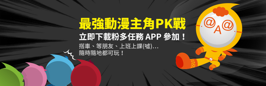 最強動漫主角PK戰,立即下載粉多任務 APP 參加!搭車、等朋友、上班上課(噓)…隨時隨地都可玩!