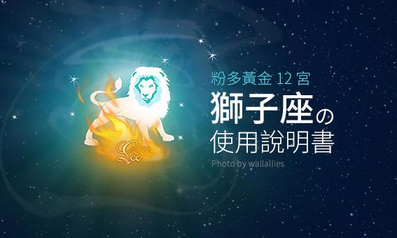 【粉多黃金12宮】獅子座的使用說明書