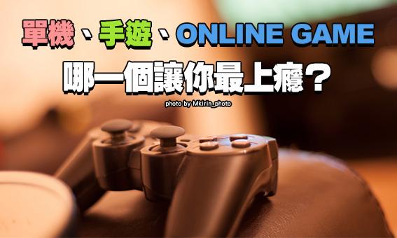 單機、手遊、ONLINE GAME,哪一個讓你最上癮?