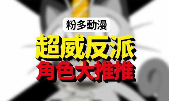 【粉多動漫】超威反派角色大推推