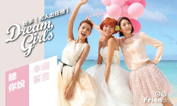 粉多【名人出任務】Dream Girls { 聽你說 } 幸福誓言!